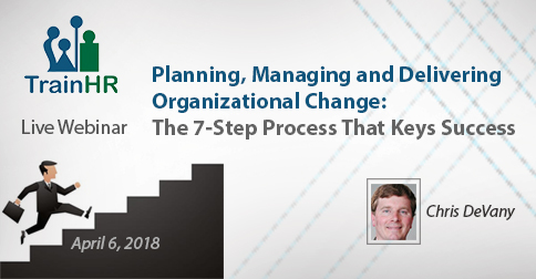 Planning, Managing and Delivering Organizational Change: The 7-Step Process That Keys Success